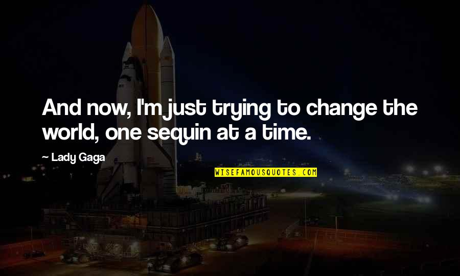 Fashion And Art Quotes By Lady Gaga: And now, I'm just trying to change the