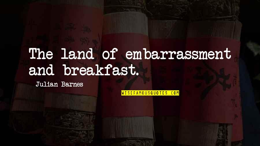 Fashion And Food Quotes By Julian Barnes: The land of embarrassment and breakfast.
