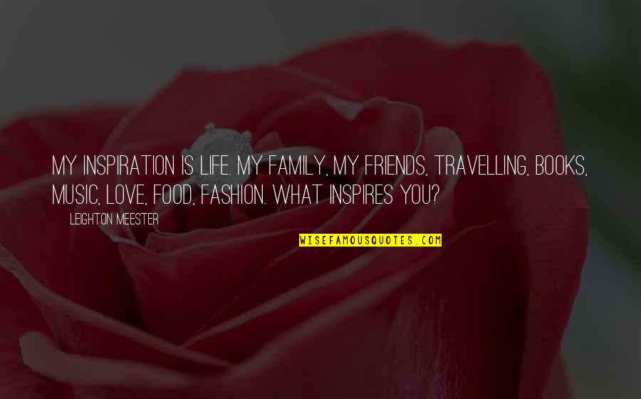 Fashion And Food Quotes By Leighton Meester: My inspiration is life. My family, my friends,