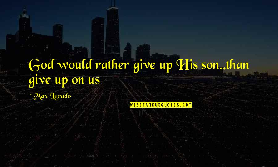 Fashion And Food Quotes By Max Lucado: God would rather give up His son..than give