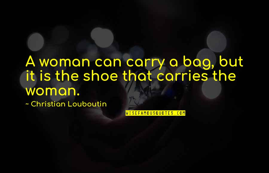 Fashion And Shoes Quotes By Christian Louboutin: A woman can carry a bag, but it