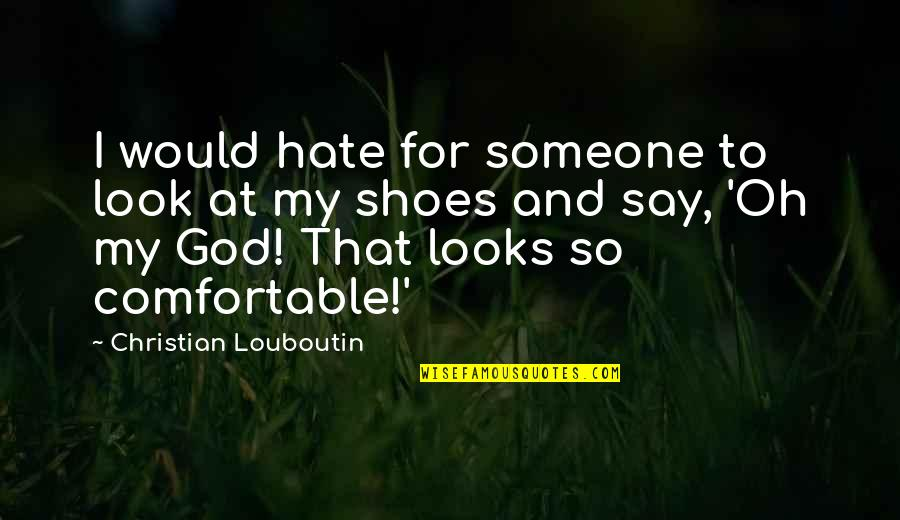 Fashion And Shoes Quotes By Christian Louboutin: I would hate for someone to look at