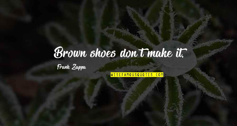 Fashion And Shoes Quotes By Frank Zappa: Brown shoes don't make it.