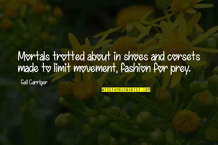 Fashion And Shoes Quotes By Gail Carriger: Mortals trotted about in shoes and corsets made