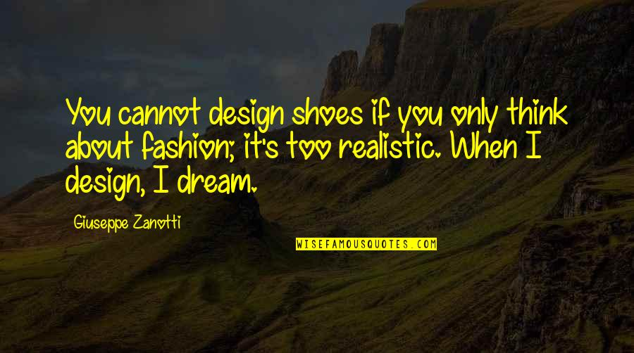 Fashion And Shoes Quotes By Giuseppe Zanotti: You cannot design shoes if you only think