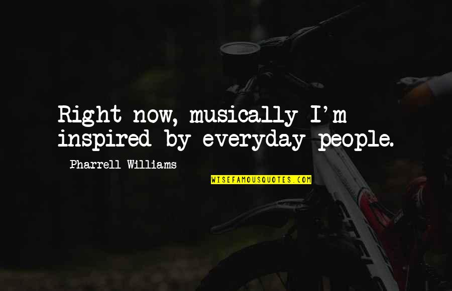 Fashion Cloth Quotes By Pharrell Williams: Right now, musically I'm inspired by everyday people.