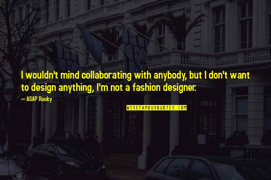 Fashion Design Quotes By ASAP Rocky: I wouldn't mind collaborating with anybody, but I