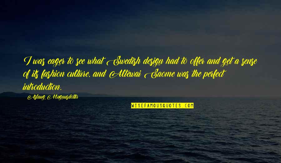 Fashion Design Quotes By Aslaug Magnusdottir: I was eager to see what Swedish design