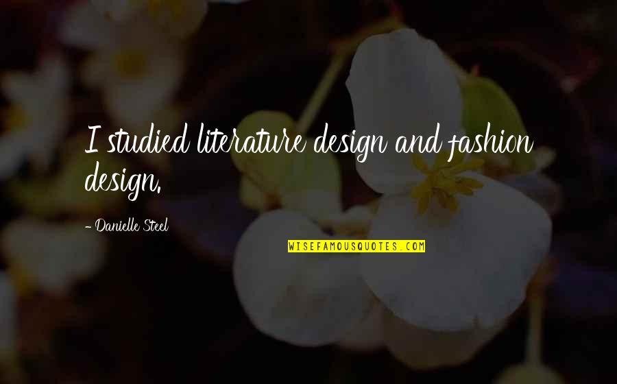 Fashion Design Quotes By Danielle Steel: I studied literature design and fashion design.