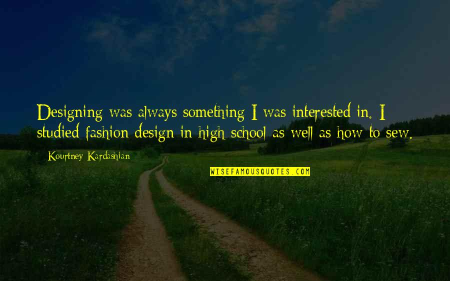 Fashion Design Quotes By Kourtney Kardashian: Designing was always something I was interested in.