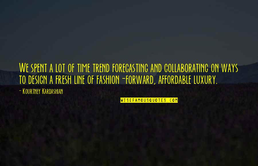 Fashion Design Quotes By Kourtney Kardashian: We spent a lot of time trend forecasting