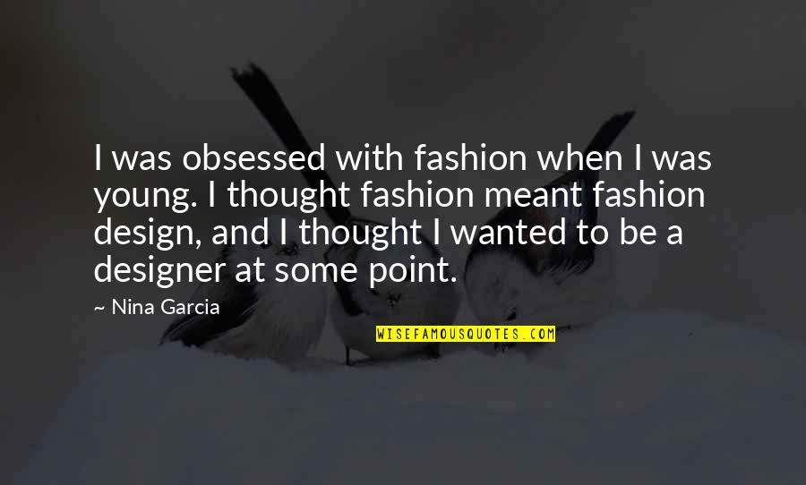 Fashion Design Quotes By Nina Garcia: I was obsessed with fashion when I was