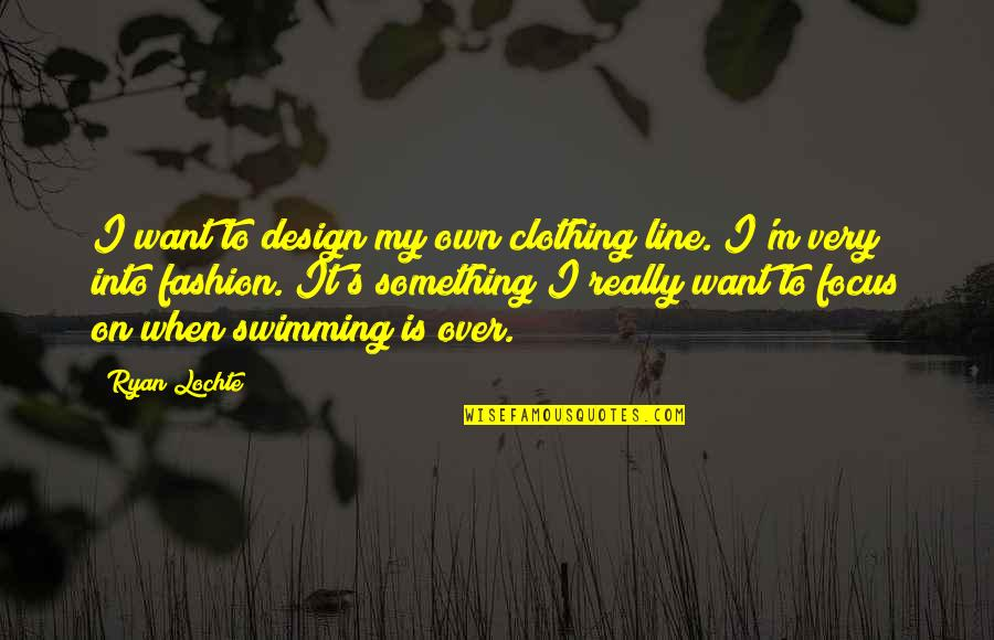 Fashion Design Quotes By Ryan Lochte: I want to design my own clothing line.