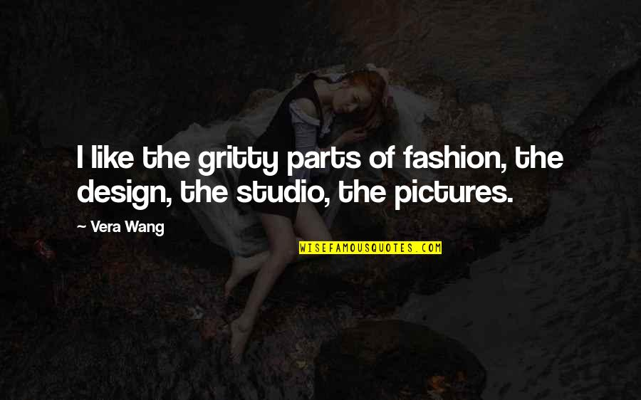 Fashion Design Quotes By Vera Wang: I like the gritty parts of fashion, the