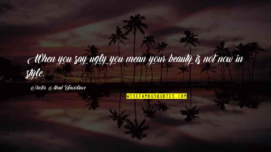 Fashion Style And Beauty Quotes By Hector Abad Faciolince: When you say ugly you mean your beauty