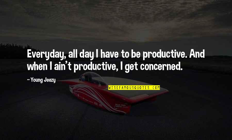 Fast And Furious 6 Car Quotes By Young Jeezy: Everyday, all day I have to be productive.