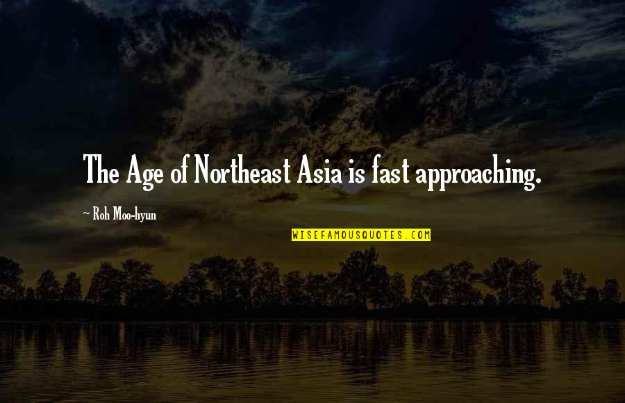Fast Approaching Quotes By Roh Moo-hyun: The Age of Northeast Asia is fast approaching.