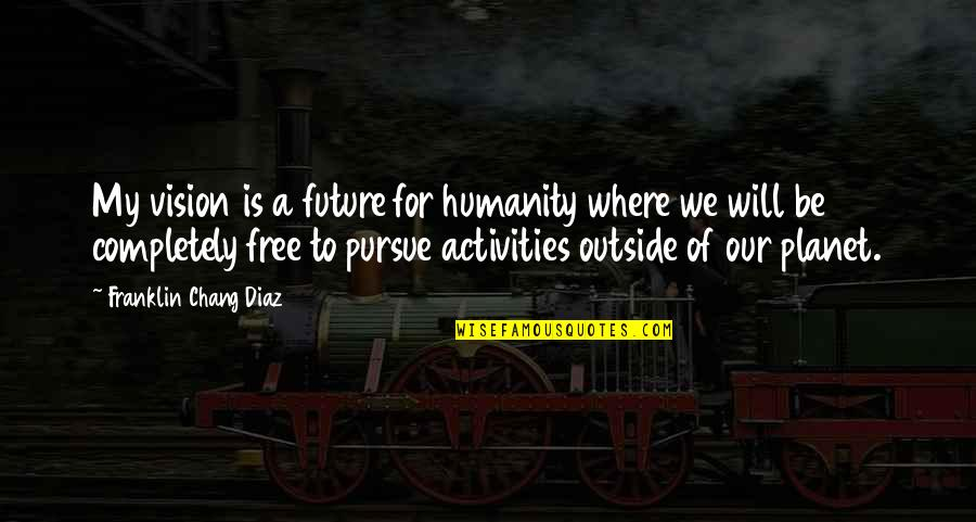 Fast Forwarding Life Quotes By Franklin Chang Diaz: My vision is a future for humanity where