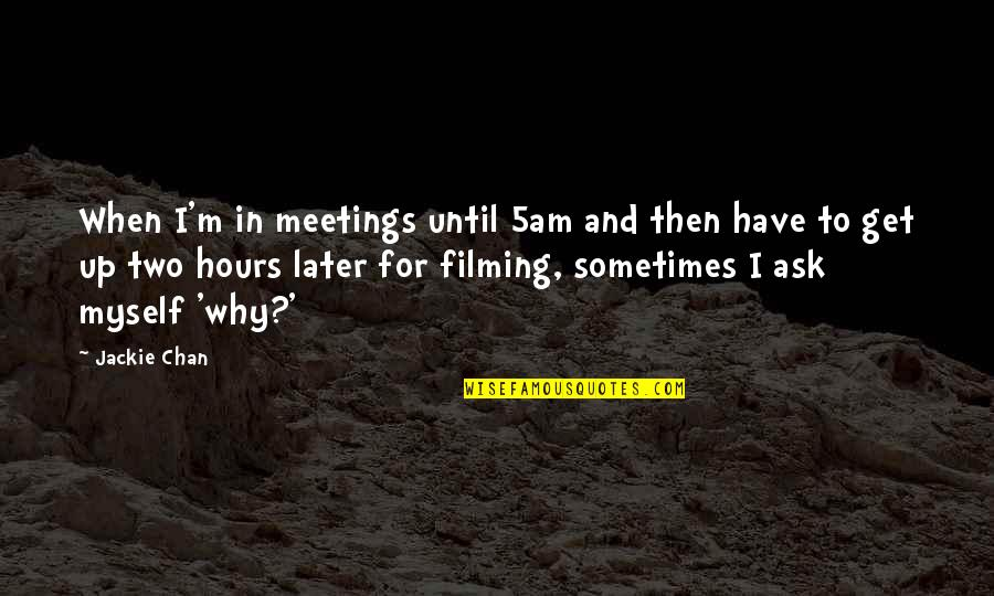 Fast Forwarding Life Quotes By Jackie Chan: When I'm in meetings until 5am and then