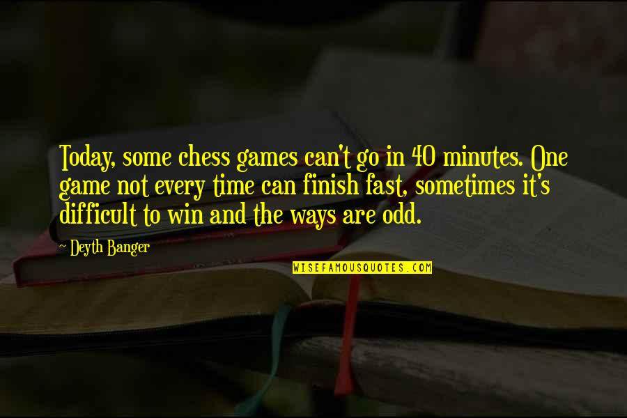 Fast Friends Quotes By Deyth Banger: Today, some chess games can't go in 40