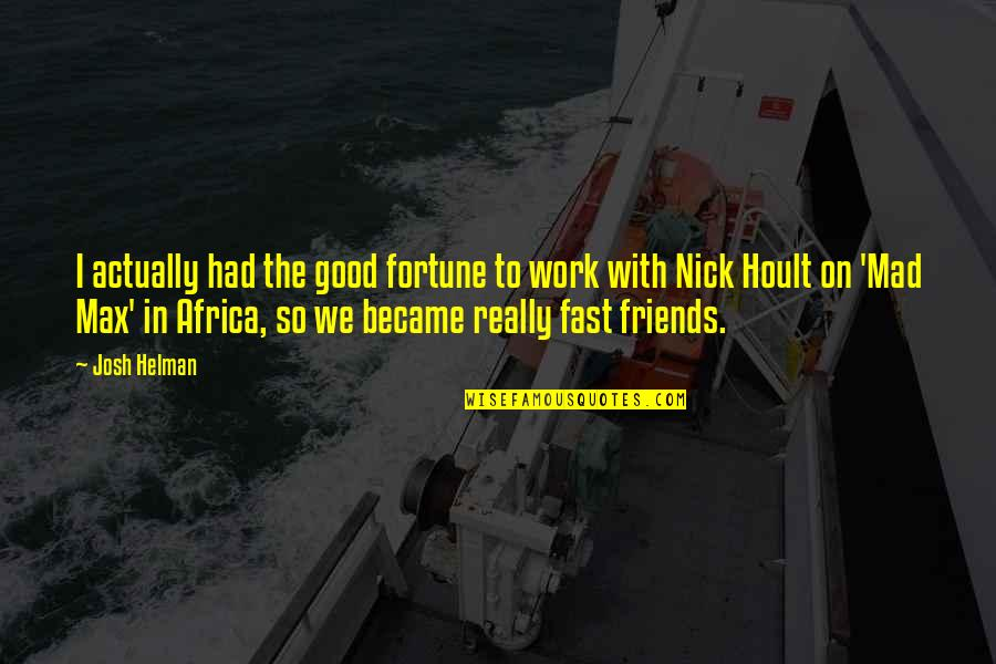 Fast Friends Quotes By Josh Helman: I actually had the good fortune to work