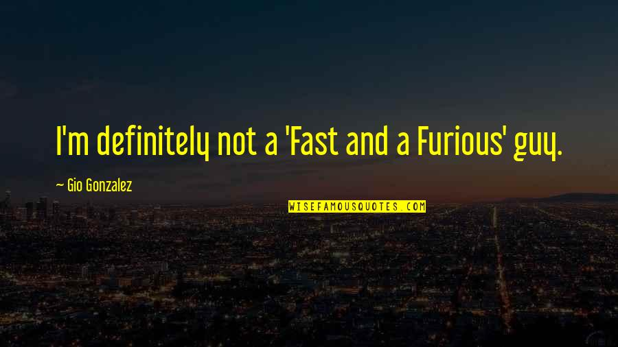 Fast & Furious 7 Quotes By Gio Gonzalez: I'm definitely not a 'Fast and a Furious'