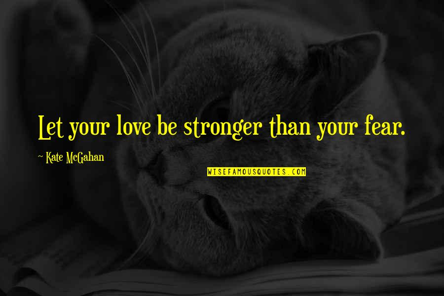 Fast & Furious 7 Quotes By Kate McGahan: Let your love be stronger than your fear.