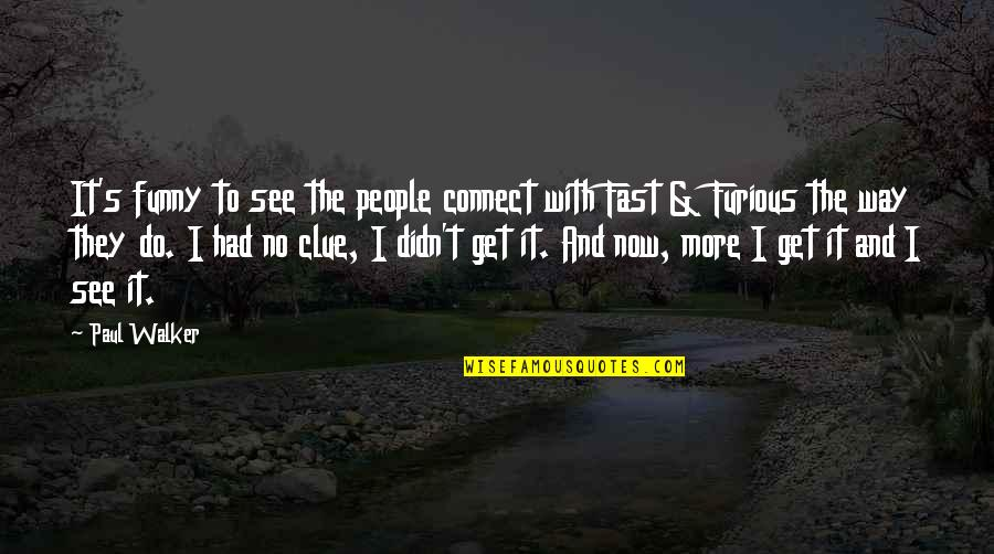 Fast & Furious 7 Quotes By Paul Walker: It's funny to see the people connect with
