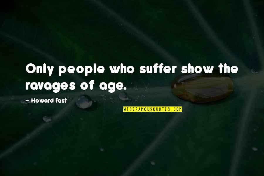 Fast Show Quotes By Howard Fast: Only people who suffer show the ravages of