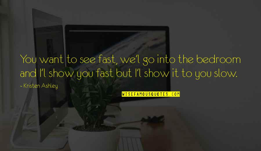 Fast Show Quotes By Kristen Ashley: You want to see fast, we'l go into