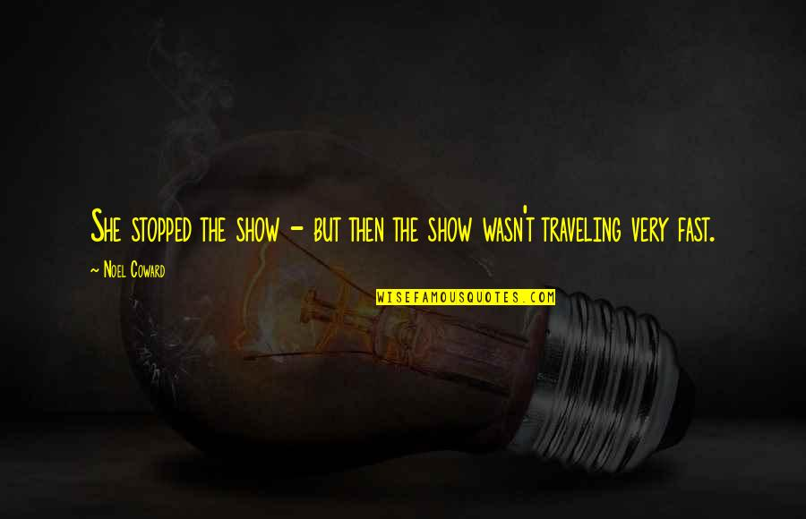 Fast Show Quotes By Noel Coward: She stopped the show - but then the