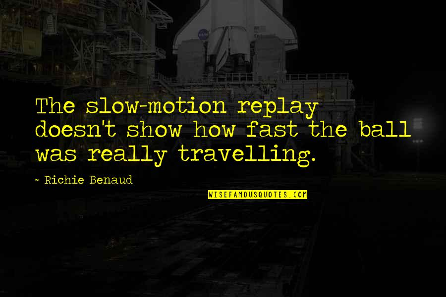 Fast Show Quotes By Richie Benaud: The slow-motion replay doesn't show how fast the