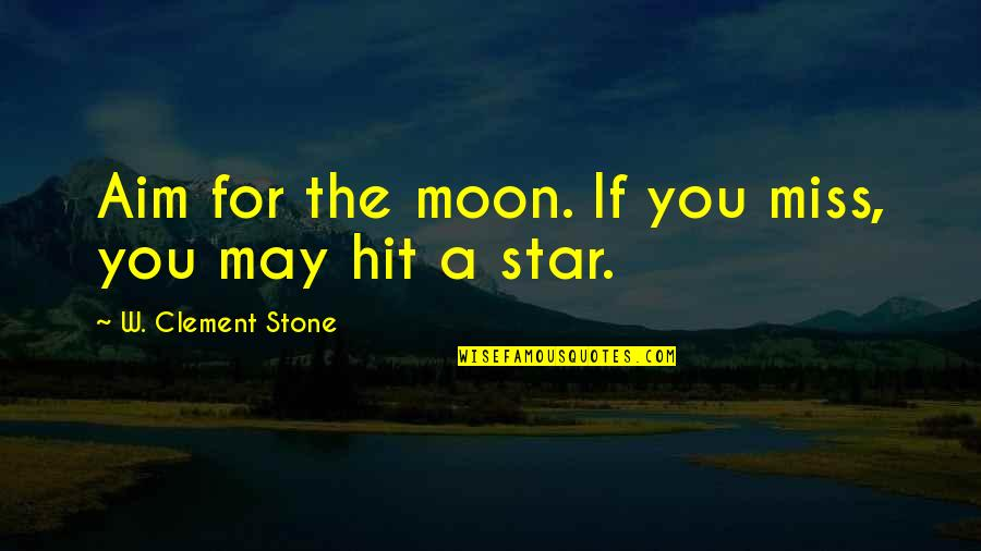 Fast Show Quotes By W. Clement Stone: Aim for the moon. If you miss, you