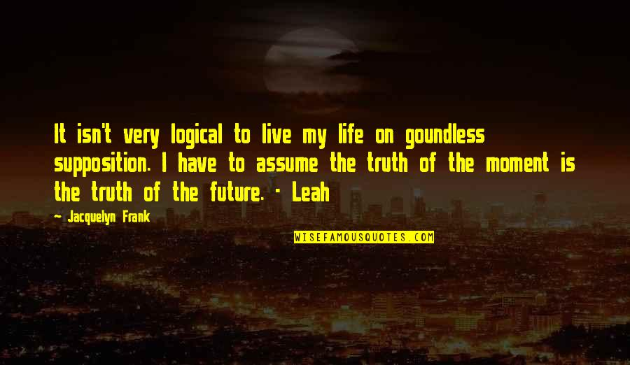 Fastening Quotes By Jacquelyn Frank: It isn't very logical to live my life