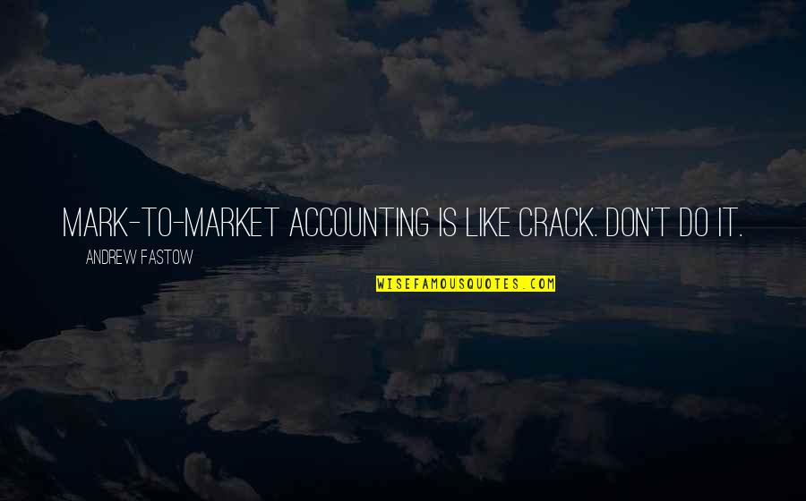 Fastow Quotes By Andrew Fastow: Mark-to-market accounting is like crack. Don't do it.