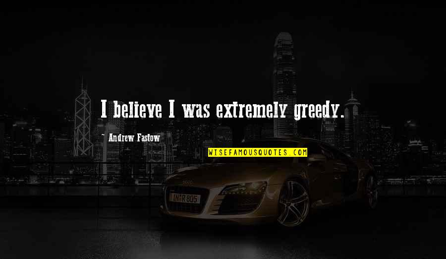 Fastow Quotes By Andrew Fastow: I believe I was extremely greedy.