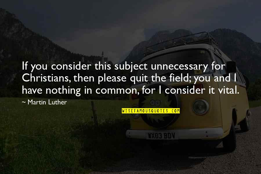 Fat Albert Mushmouth Quotes By Martin Luther: If you consider this subject unnecessary for Christians,
