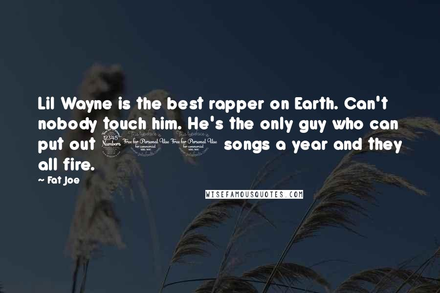 Fat Joe quotes: Lil Wayne is the best rapper on Earth. Can't nobody touch him. He's the only guy who can put out 300 songs a year and they all fire.