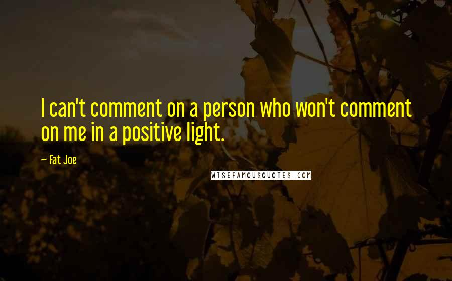 Fat Joe quotes: I can't comment on a person who won't comment on me in a positive light.
