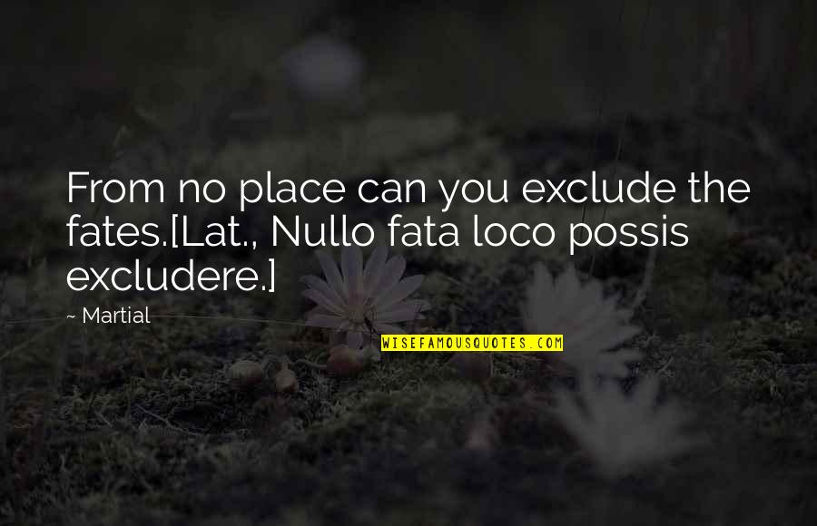 Fata Quotes By Martial: From no place can you exclude the fates.[Lat.,