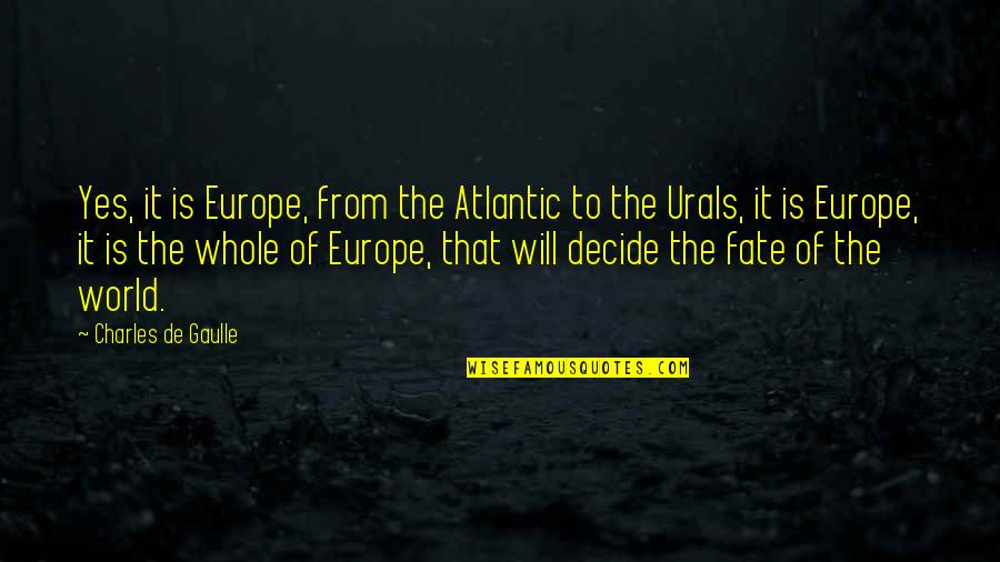 Fate Decide Quotes By Charles De Gaulle: Yes, it is Europe, from the Atlantic to