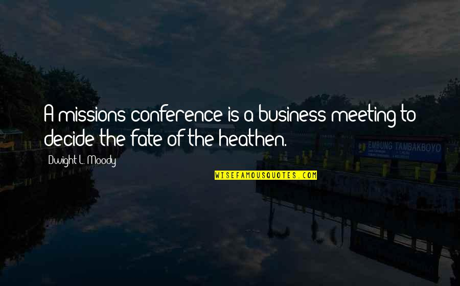 Fate Decide Quotes By Dwight L. Moody: A missions conference is a business meeting to