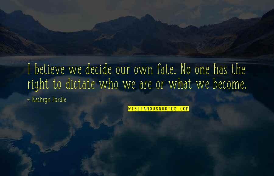 Fate Decide Quotes By Kathryn Purdie: I believe we decide our own fate. No