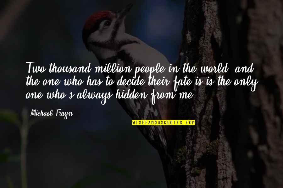 Fate Decide Quotes By Michael Frayn: Two thousand million people in the world, and
