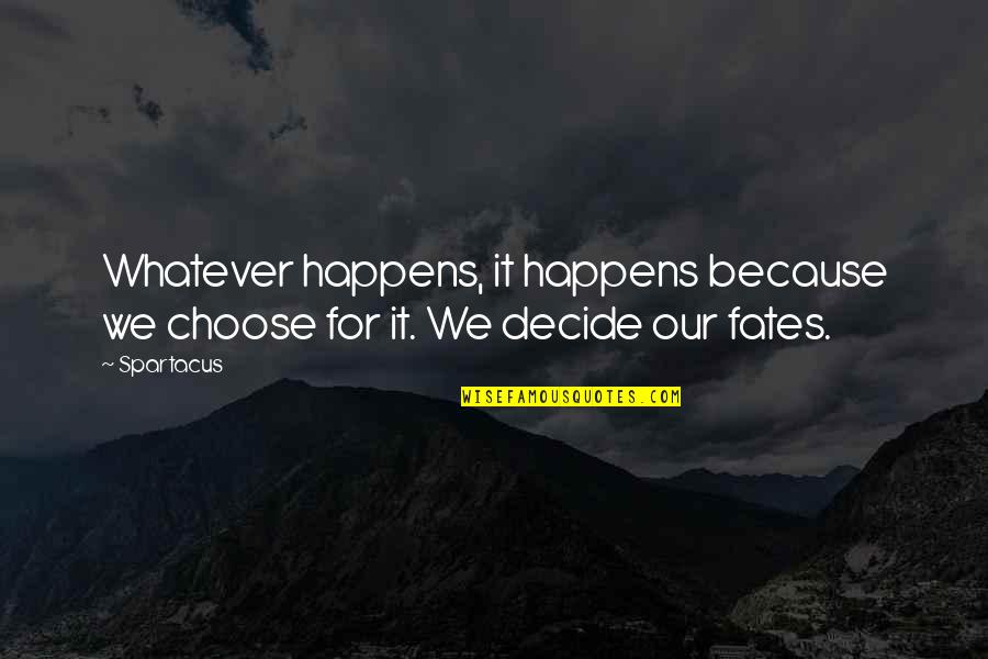 Fate Decide Quotes By Spartacus: Whatever happens, it happens because we choose for