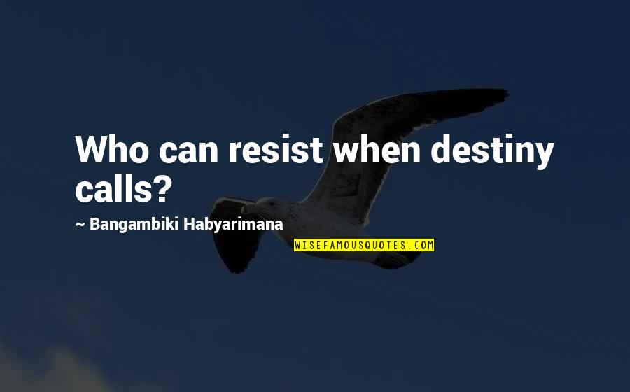 Fate Destiny Quotes Quotes By Bangambiki Habyarimana: Who can resist when destiny calls?