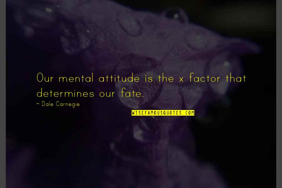 Fate Quotes By Dale Carnegie: Our mental attitude is the x factor that