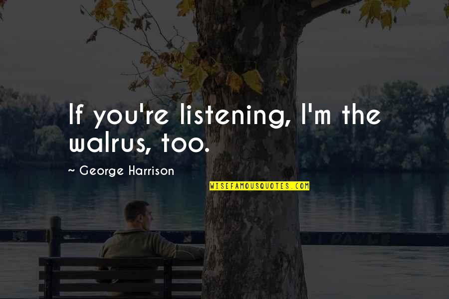 Fate Quotes By George Harrison: If you're listening, I'm the walrus, too.