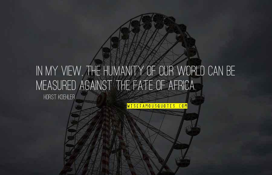 Fate Quotes By Horst Koehler: In my view, the humanity of our world