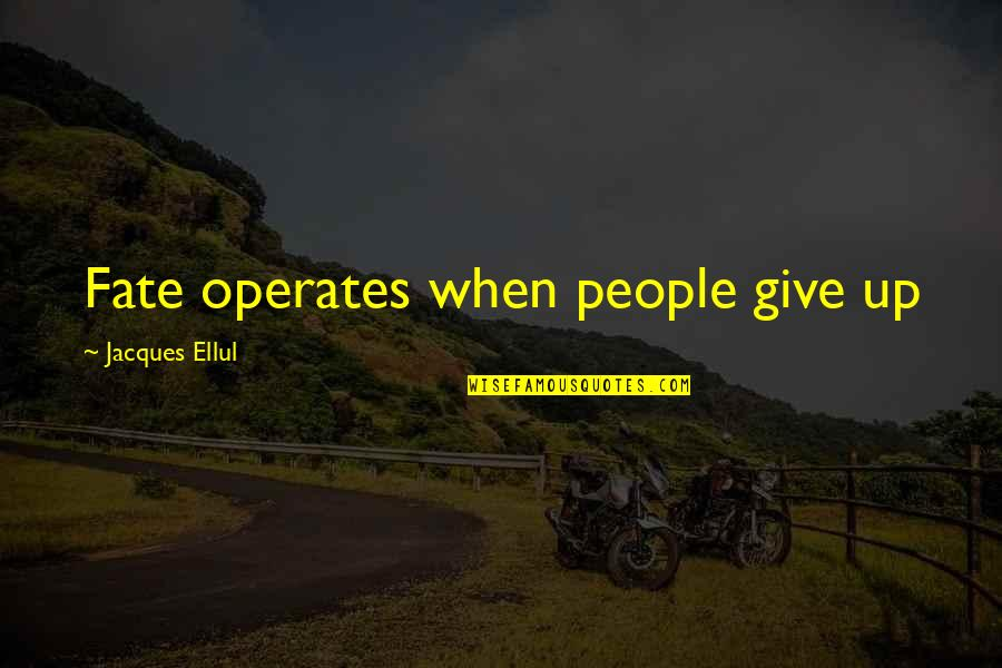 Fate Quotes By Jacques Ellul: Fate operates when people give up
